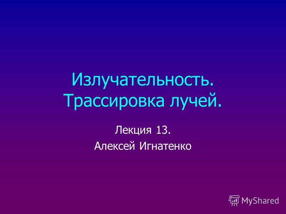 Излучательность. Трассировка лучей. Лекция 13. Алексей Игнатенко