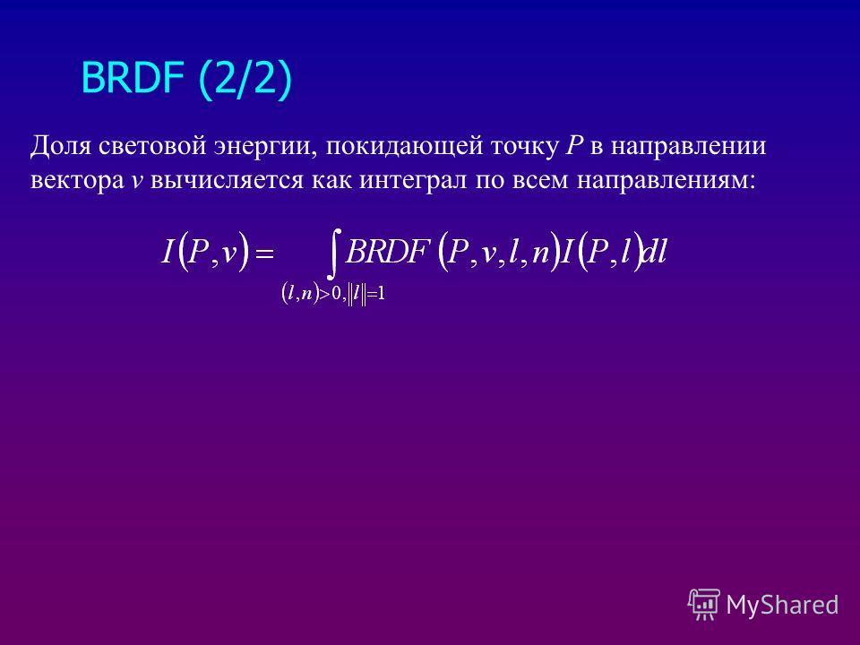 BRDF (2/2) Доля световой энергии, покидающей точку Р в направлении вектора v вычисляется как интеграл по всем направлениям: