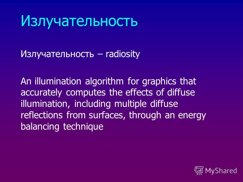 Излучательность – radiosity An illumination algorithm for graphics that accurately computes the effects of diffuse illumination, including multiple diffuse reflections from surfaces, through an energy balancing technique
