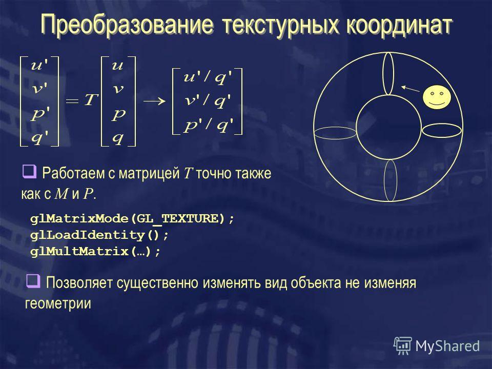 Преобразование текстурных координат Работаем с матрицей T точно также как с M и P. glMatrixMode(GL_TEXTURE); glLoadIdentity(); glMultMatrix(…); Позволяет существенно изменять вид объекта не изменяя геометрии
