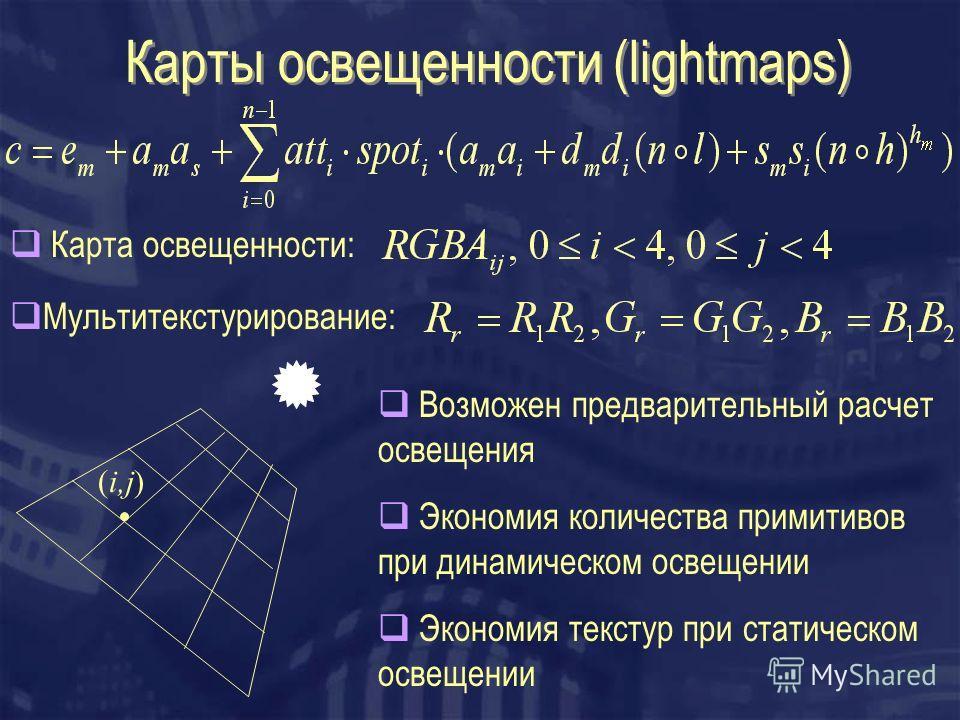 Карты освещенности (lightmaps) (i,j) Карта освещенности: Мультитекстурирование: Экономия количества примитивов при динамическом освещении Экономия текстур при статическом освещении Возможен предварительный расчет освещения
