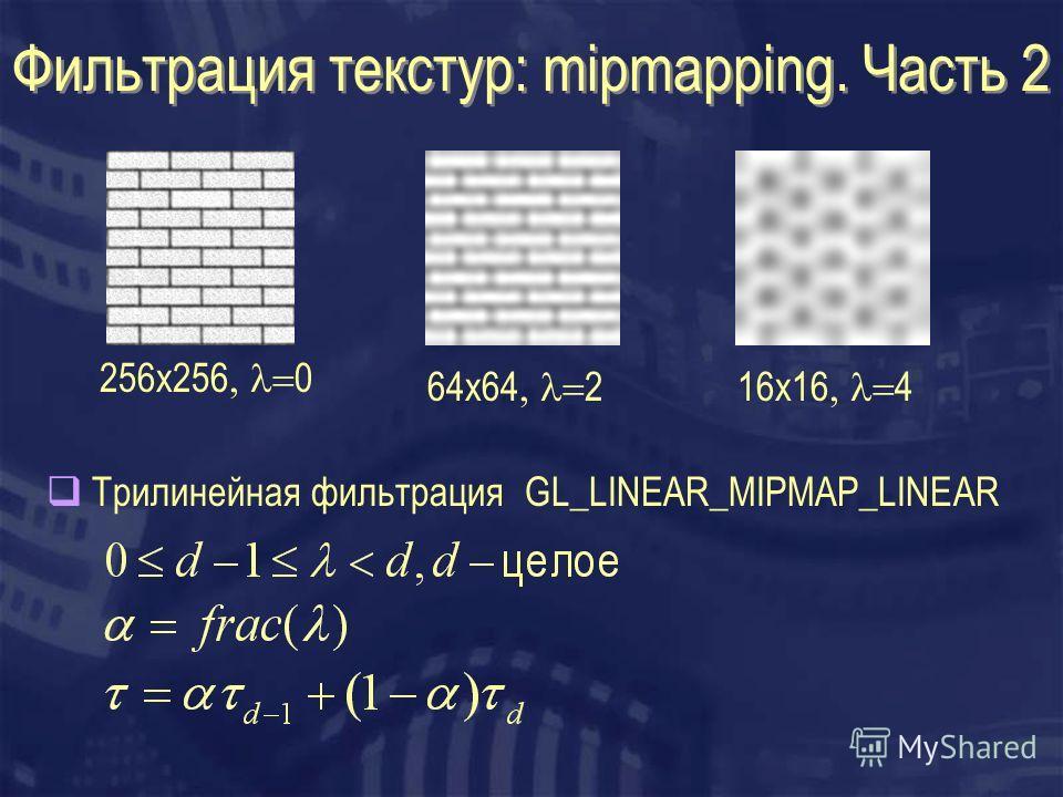 Фильтрация текстур: mipmapping. Часть 2 256x256 0 64x64 216x16 4 Трилинейная фильтрация GL_LINEAR_MIPMAP_LINEAR