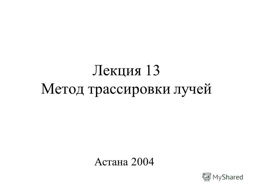 Лекция 13 Метод трассировки лучей Астана 2004