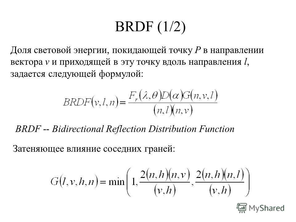 BRDF (1/2) Доля световой энергии, покидающей точку Р в направлении вектора v и приходящей в эту точку вдоль направления l, задается следующей формулой: BRDF -- Bidirectional Reflection Distribution Function Затеняющее влияние соседних граней: