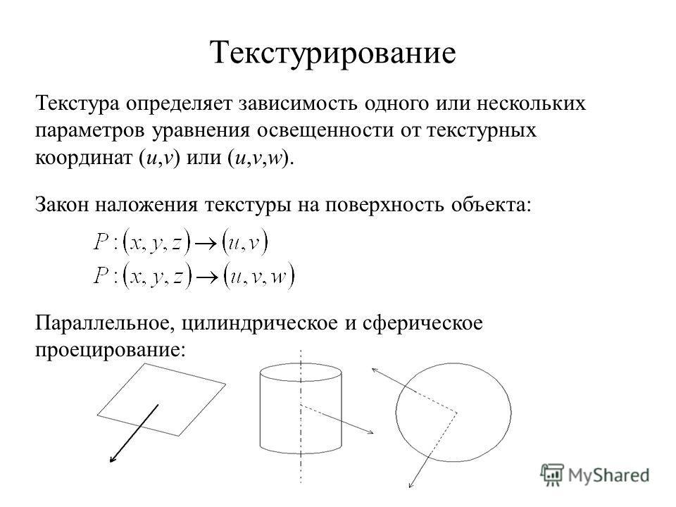 Текстурирование Закон наложения текстуры на поверхность объекта: Текстура определяет зависимость одного или нескольких параметров уравнения освещенности от текстурных координат (u,v) или (u,v,w). Параллельное, цилиндрическое и сферическое проецирован