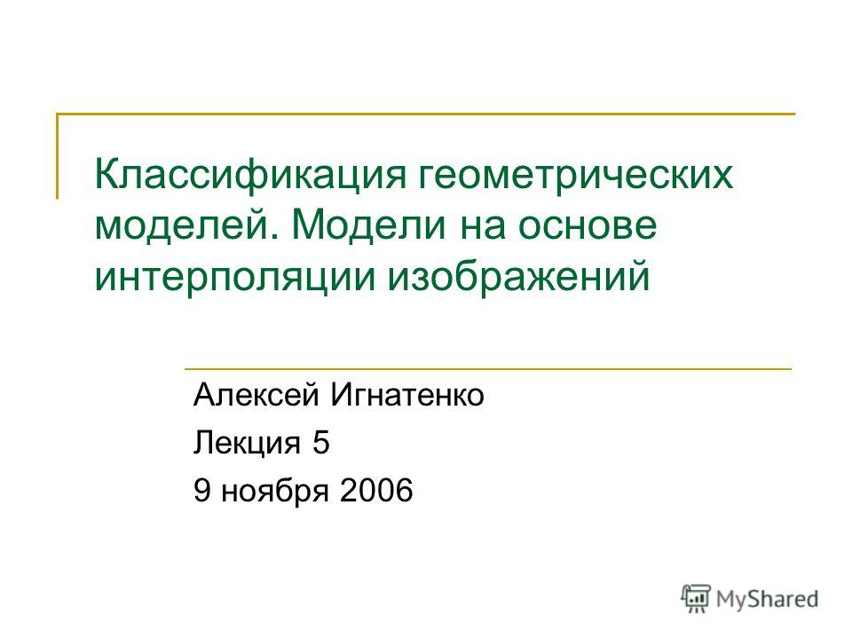 Классификация геометрических моделей. Модели на основе интерполяции изображений Алексей Игнатенко Лекция 5 9 ноября 2006