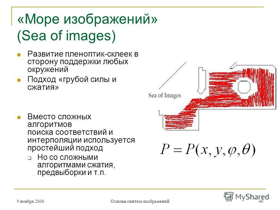 9 ноября 2006 Основы синтеза изображений 40 «Море изображений» (Sea of images) Развитие пленоптик-склеек в сторону поддержки любых окружений Подход «грубой силы и сжатия» Вместо сложных алгоритмов поиска соответствий и интерполяции используется прост
