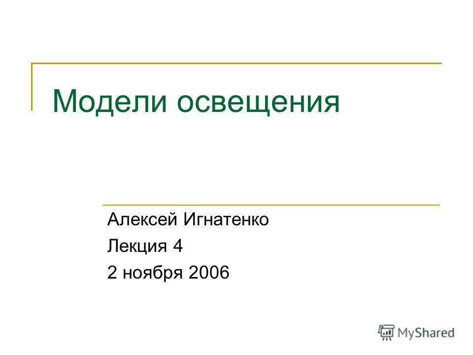 Модели освещения Алексей Игнатенко Лекция 4 2 ноября 2006