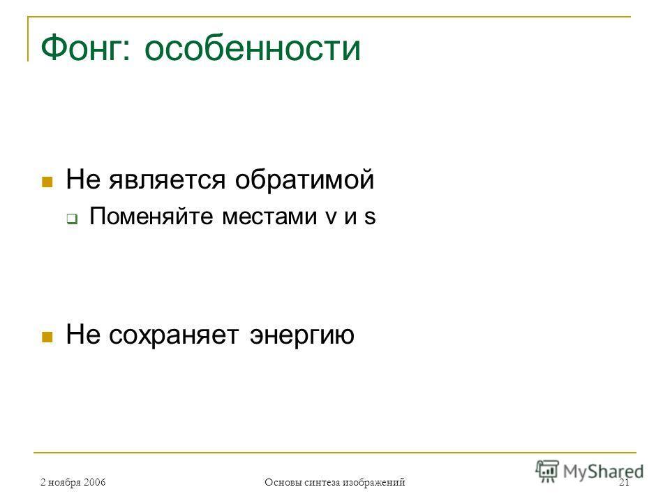 2 ноября 2006 Основы синтеза изображений 21 Фонг: особенности Не является обратимой Поменяйте местами v и s Не сохраняет энергию