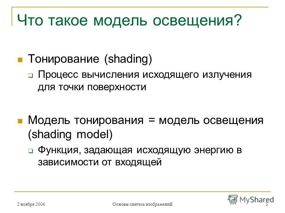 2 ноября 2006 Основы синтеза изображений 3 Что такое модель освещения? Тонирование (shading) Процесс вычисления исходящего излучения для точки поверхности Модель тонирования = модель освещения (shading model) Функция, задающая исходящую энергию в зав