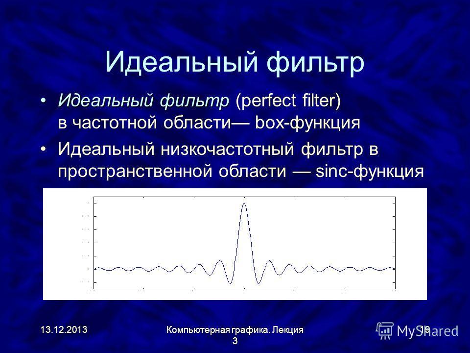 13.12.2013Компьютерная графика. Лекция 3 19 Идеальный фильтр Идеальный фильтрИдеальный фильтр (perfect filter) в частотной области box-функция Идеальный низкочастотный фильтр в пространственной области sinc-функция