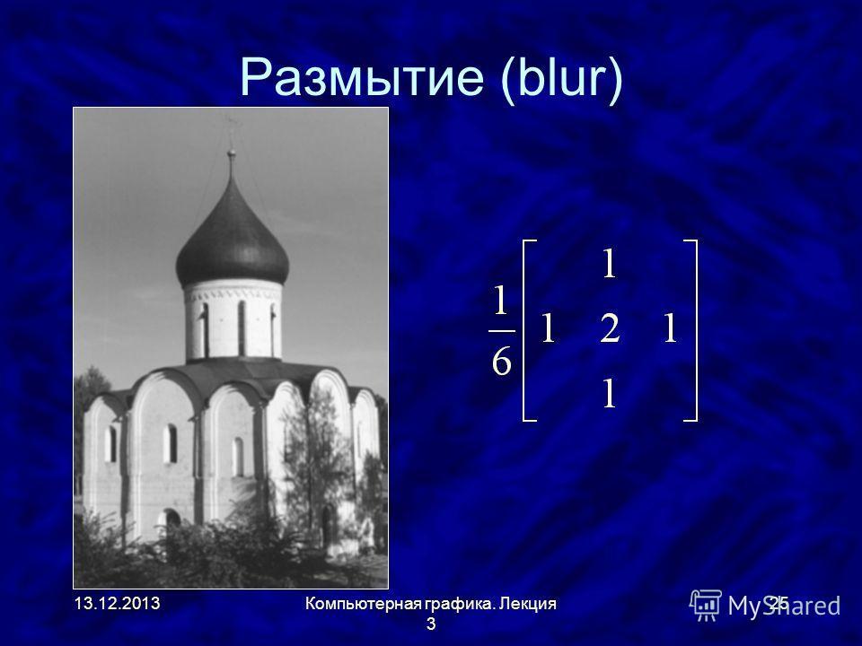 13.12.2013Компьютерная графика. Лекция 3 25 Размытие (blur)