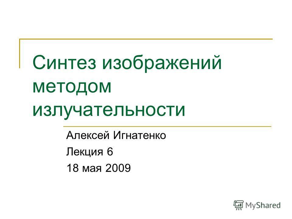 Синтез изображений методом излучательности Алексей Игнатенко Лекция 6 18 мая 2009