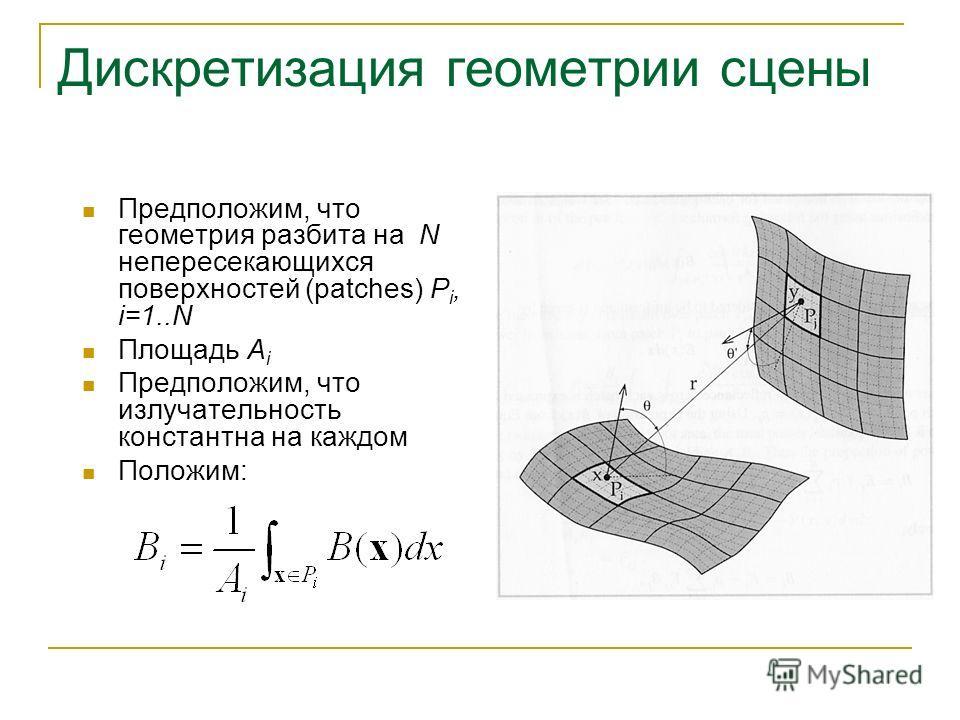 Дискретизация геометрии сцены Предположим, что геометрия разбита на N непересекающихся поверхностей (patches) P i, i=1..N Площадь A i Предположим, что излучательность константна на каждом Положим: