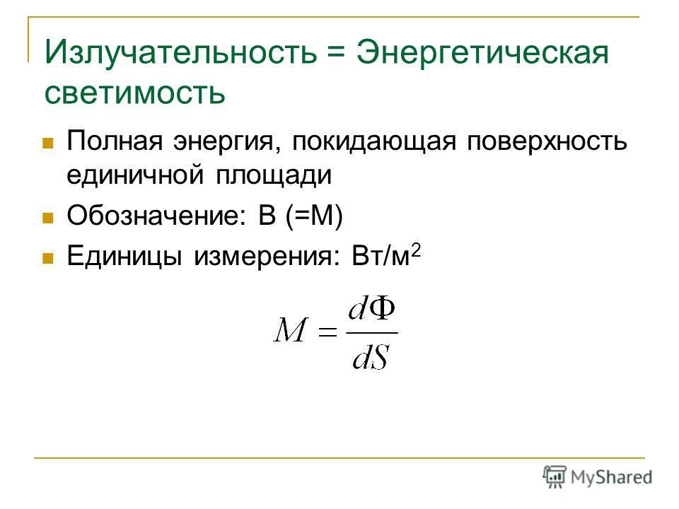 Излучательность = Энергетическая светимость Полная энергия, покидающая поверхность единичной площади Обозначение: B (=М) Единицы измерения: Вт/м 2