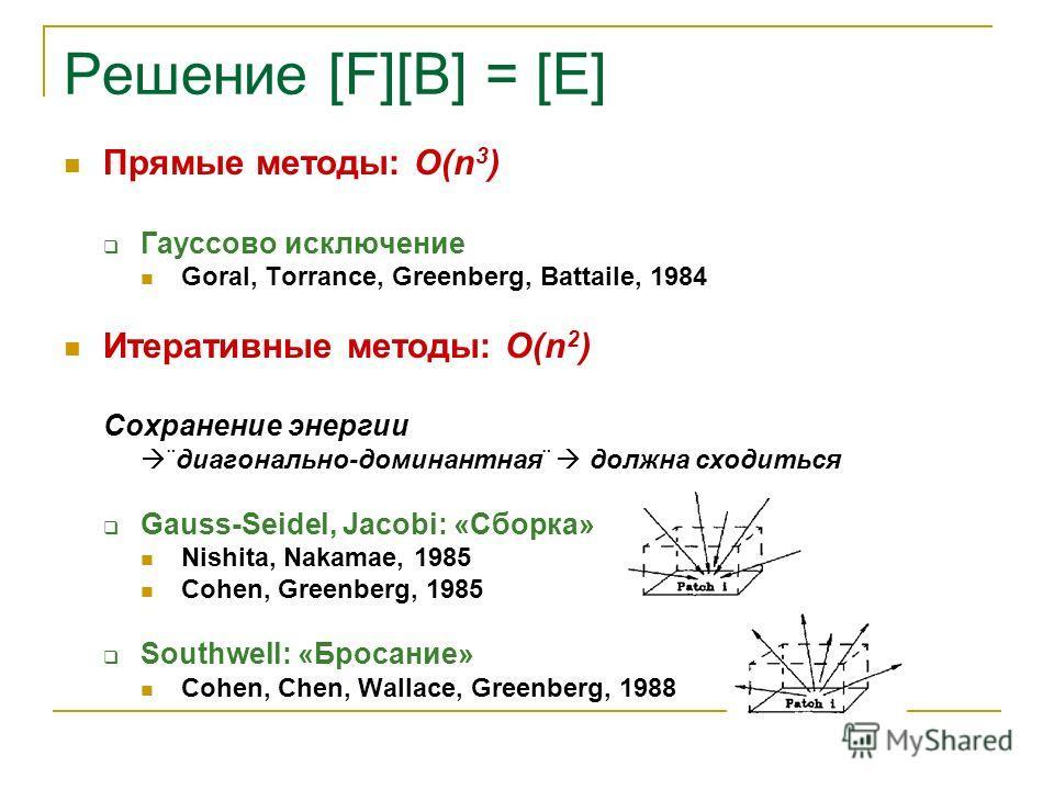 Решение [F][B] = [E] Прямые методы: O(n 3 ) Гауссово исключение Goral, Torrance, Greenberg, Battaile, 1984 Итеративные методы: O(n 2 ) Сохранение энергии ¨диагонально-доминантная¨ должна сходиться Gauss-Seidel, Jacobi: «Сборка» Nishita, Nakamae, 1985