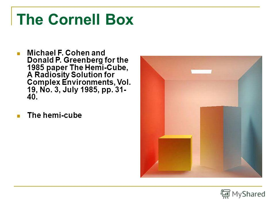 The Cornell Box Michael F. Cohen and Donald P. Greenberg for the 1985 paper The Hemi-Cube, A Radiosity Solution for Complex Environments, Vol. 19, No. 3, July 1985, pp. 31- 40. The hemi-cube