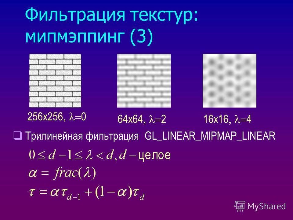 Фильтрация текстур: мипмэппинг (3) 256x256 0 64x64 216x16 4 Трилинейная фильтрация GL_LINEAR_MIPMAP_LINEAR