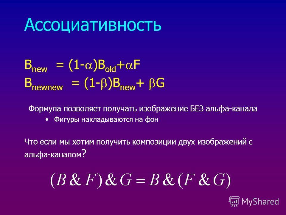 Ассоциативность B new = (1- )B old + F B newnew = (1- )B new + G Формула позволяет получать изображение БЕЗ альфа-канала Фигуры накладываются на фон Что если мы хотим получить композиции двух изображений с альфа-каналом ?