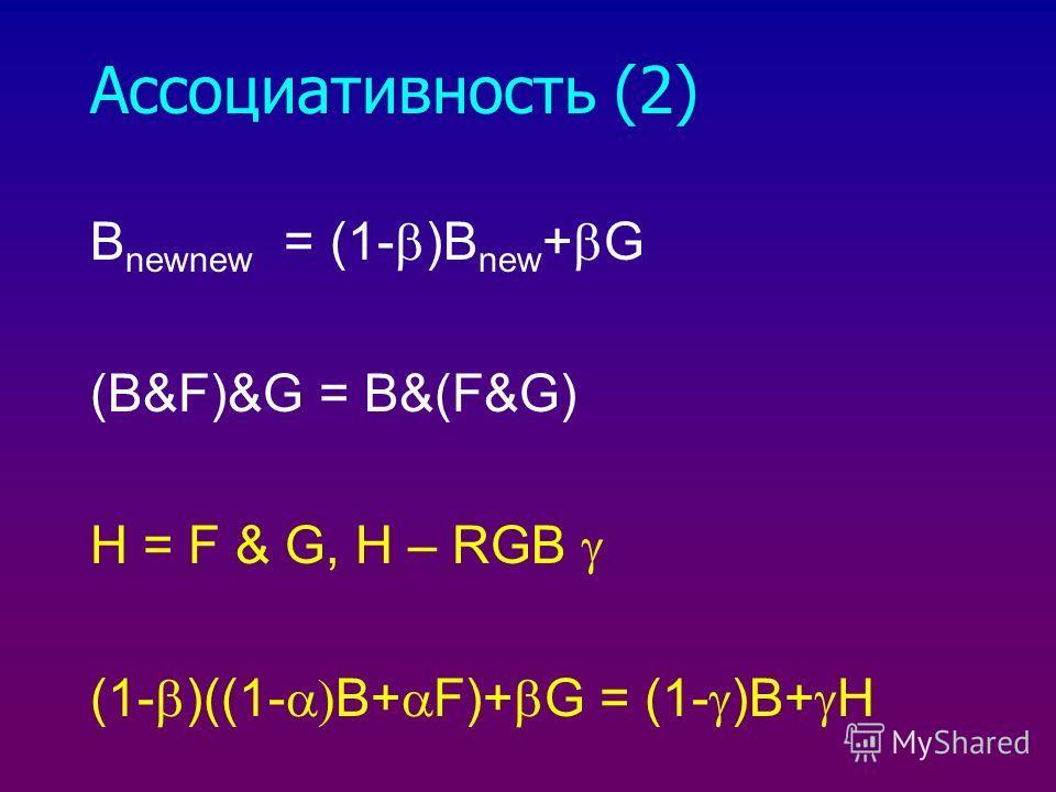 Ассоциативность (2) B newnew = (1- )B new + G (B&F)&G = B&(F&G) H = F & G, H – RGB (1- )((1- B+ F)+ G = (1- )B+ H