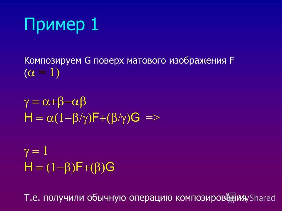 Пример 1 Композируем G поверх матового изображения F ( = 1) H F G => H F G Т.е. получили обычную операцию композирования
