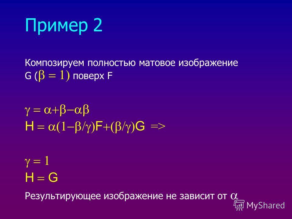 Пример 2 Композируем полностью матовое изображение G ( поверх F H F G => H G Результирующее изображение не зависит от