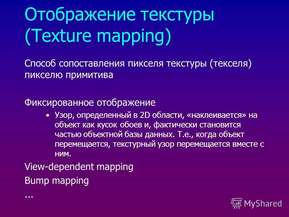 Отображение текстуры (Texture mapping) Способ сопоставления пикселя текстуры (текселя) пикселю примитива Фиксированное отображение Узор, определенный в 2D области, «наклеивается» на объект как кусок обоев и, фактически становится частью объектной баз