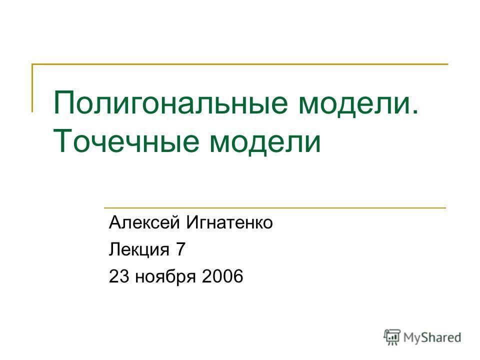Полигональные модели. Точечные модели Алексей Игнатенко Лекция 7 23 ноября 2006