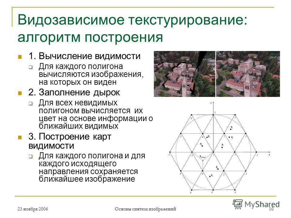 Видозависимое текстурирование: алгоритм построения 1. Вычисление видимости Для каждого полигона вычисляются изображения, на которых он виден 2. Заполнение дырок Для всех невидимых полигоном вычисляется их цвет на основе информации о ближайших видимых