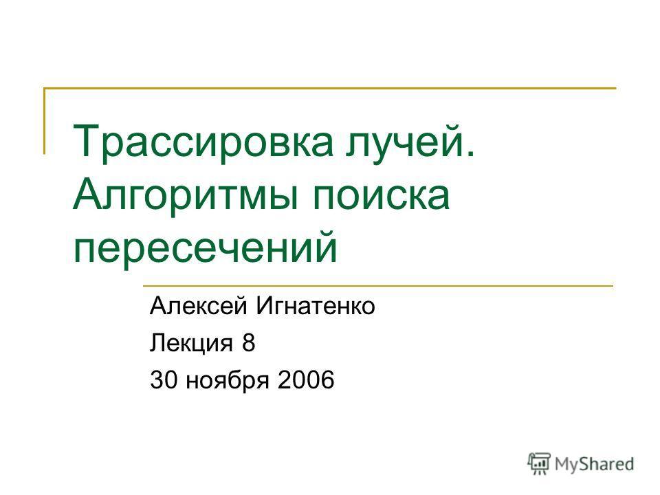 Трассировка лучей. Алгоритмы поиска пересечений Алексей Игнатенко Лекция 8 30 ноября 2006