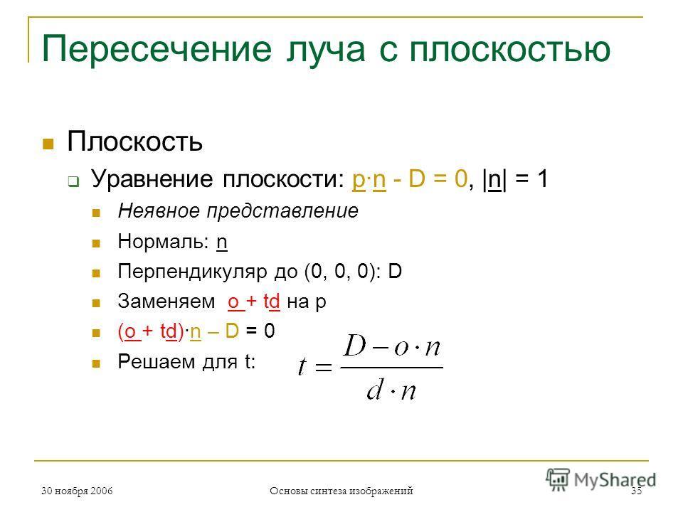 Пересечение луча с плоскостью Плоскость Уравнение плоскости: p·n - D = 0, |n| = 1 Неявное представление Нормаль: n Перпендикуляр до (0, 0, 0): D Заменяем o + td на p (o + td)·n – D = 0 Решаем для t: 30 ноября 200635 Основы синтеза изображений