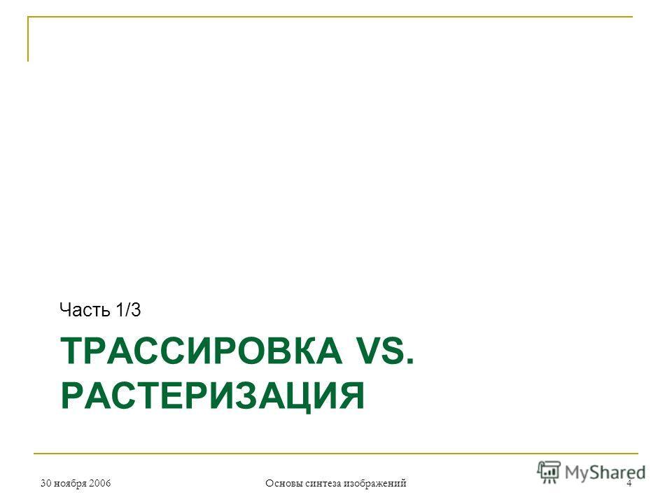 ТРАССИРОВКА VS. РАСТЕРИЗАЦИЯ Часть 1/3 30 ноября 2006 Основы синтеза изображений 4