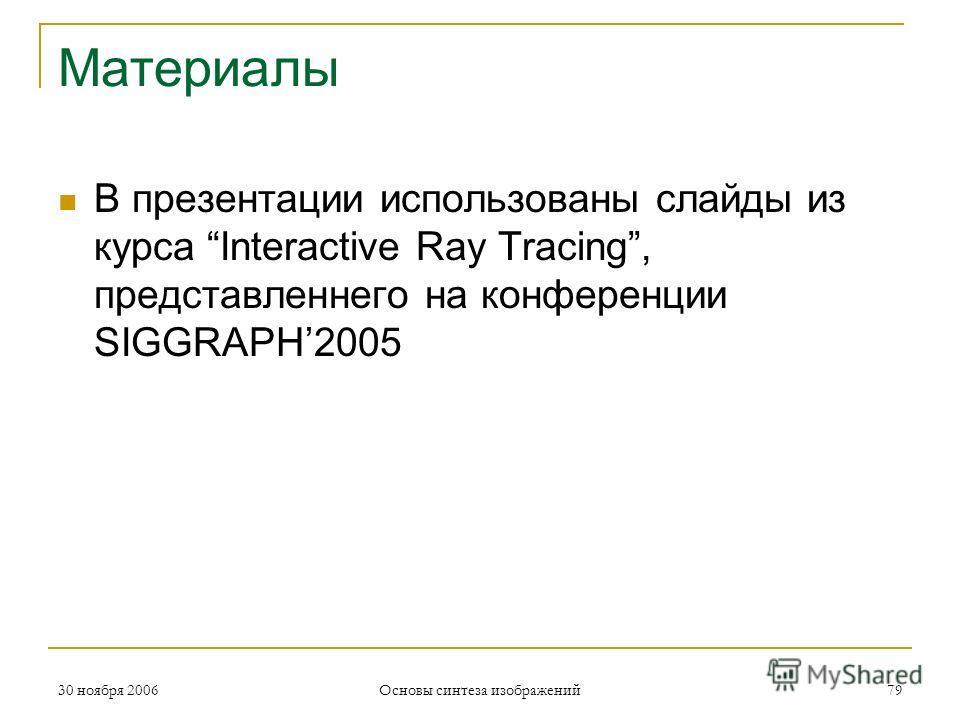 Материалы В презентации использованы слайды из курса Interactive Ray Tracing, представленнего на конференции SIGGRAPH2005 30 ноября 2006 Основы синтеза изображений 79