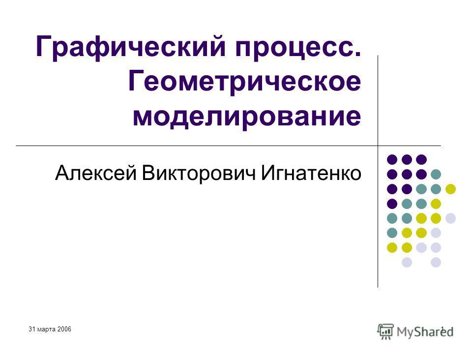 31 марта 20061 Графический процесс. Геометрическое моделирование Алексей Викторович Игнатенко