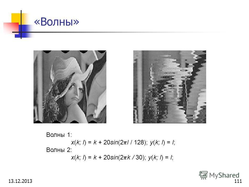 «Волны» Волны 1: x(k; l) = k + 20sin(2 l / 128); y(k; l) = l; Волны 2: x(k; l) = k + 20sin(2 k / 30); y(k; l) = l; 13.12.2013111