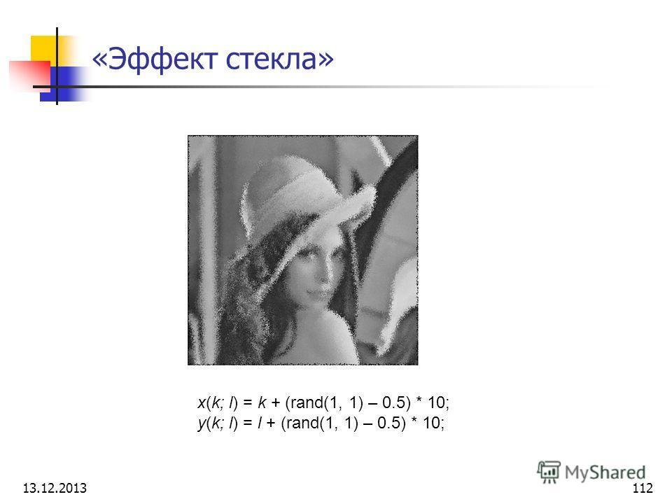 «Эффект стекла» x(k; l) = k + (rand(1, 1) – 0.5) * 10; y(k; l) = l + (rand(1, 1) – 0.5) * 10; 13.12.2013112