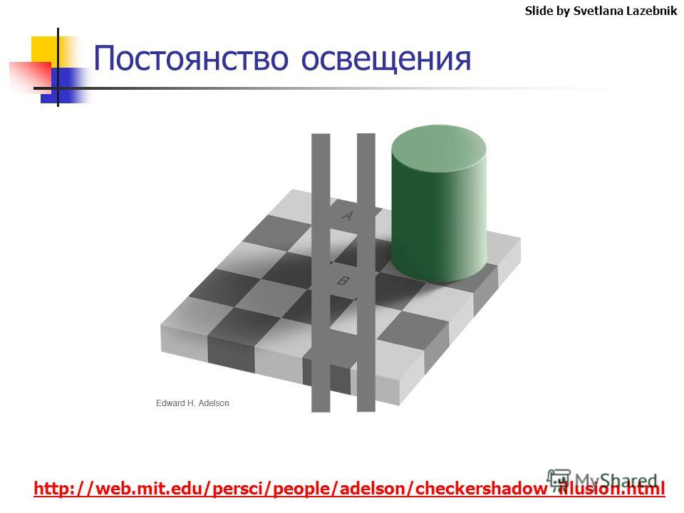 Постоянство освещения Slide by Svetlana Lazebnik http://web.mit.edu/persci/people/adelson/checkershadow_illusion.html