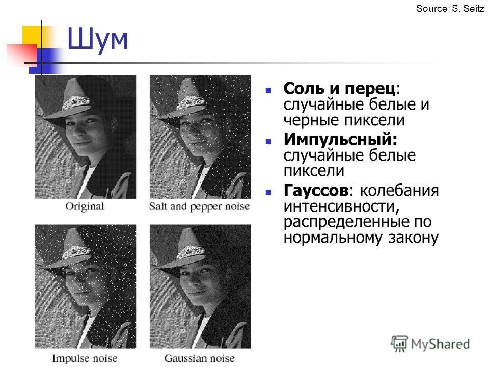 Шум Соль и перец: случайные белые и черные пиксели Импульсный: случайные белые пиксели Гауссов: колебания интенсивности, распределенные по нормальному закону Source: S. Seitz