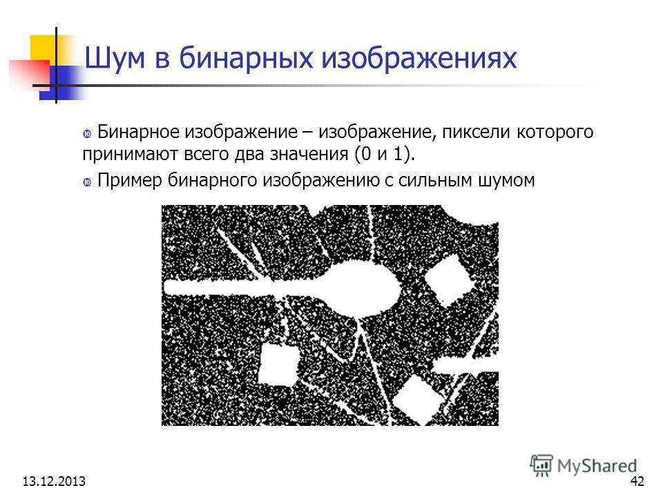 Шум в бинарных изображениях Бинарное изображение – изображение, пиксели которого принимают всего два значения (0 и 1). Пример бинарного изображению с сильным шумом 13.12.201342