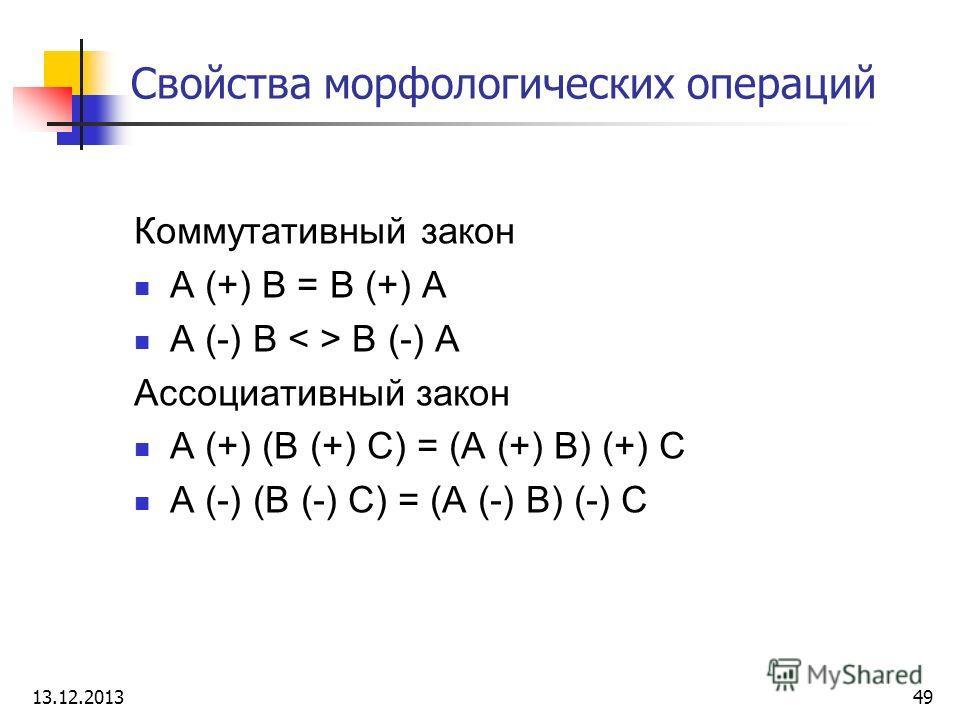 Свойства морфологических операций Коммутативный закон A (+) B = B (+) A A (-) B B (-) A Ассоциативный закон A (+) (B (+) C) = (A (+) B) (+) C A (-) (B (-) C) = (A (-) B) (-) C 13.12.201349