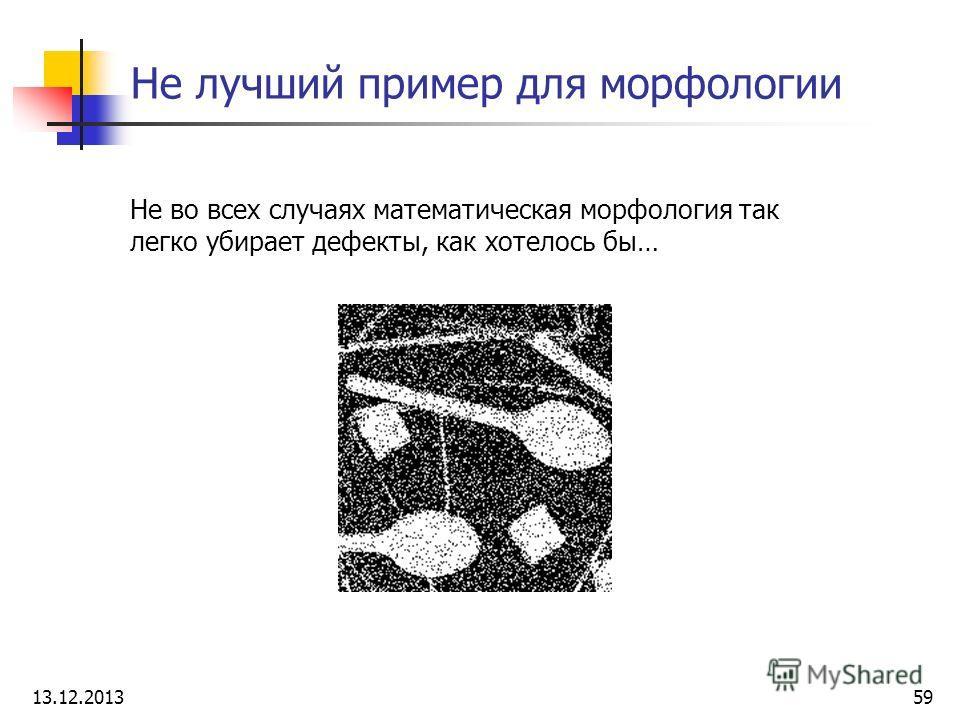 Не лучший пример для морфологии Не во всех случаях математическая морфология так легко убирает дефекты, как хотелось бы… 13.12.201359