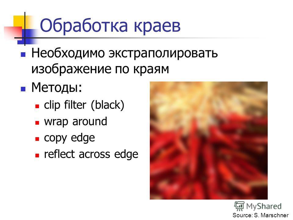 Обработка краев Необходимо экстраполировать изображение по краям Методы: clip filter (black) wrap around copy edge reflect across edge Source: S. Marschner