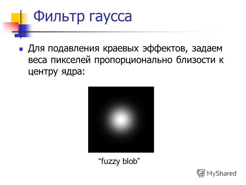 Фильтр гаусса Для подавления краевых эффектов, задаем веса пикселей пропорционально близости к центру ядра: fuzzy blob