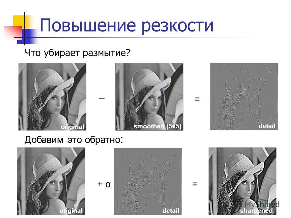 Повышение резкости Что убирает размытие? original smoothed (5x5) – detail = sharpened = Добавим это обратно : originaldetail + α