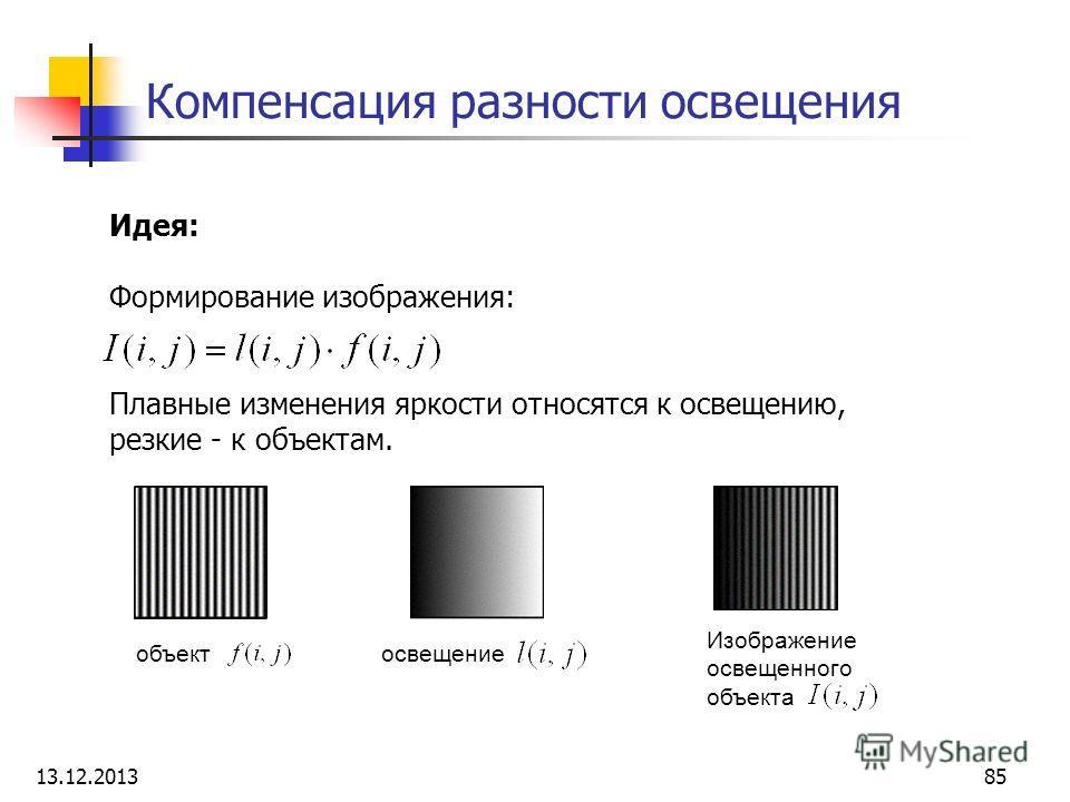 Компенсация разности освещения Идея: Формирование изображения: Плавные изменения яркости относятся к освещению, резкие - к объектам. объектосвещение Изображение освещенного объекта 13.12.201385