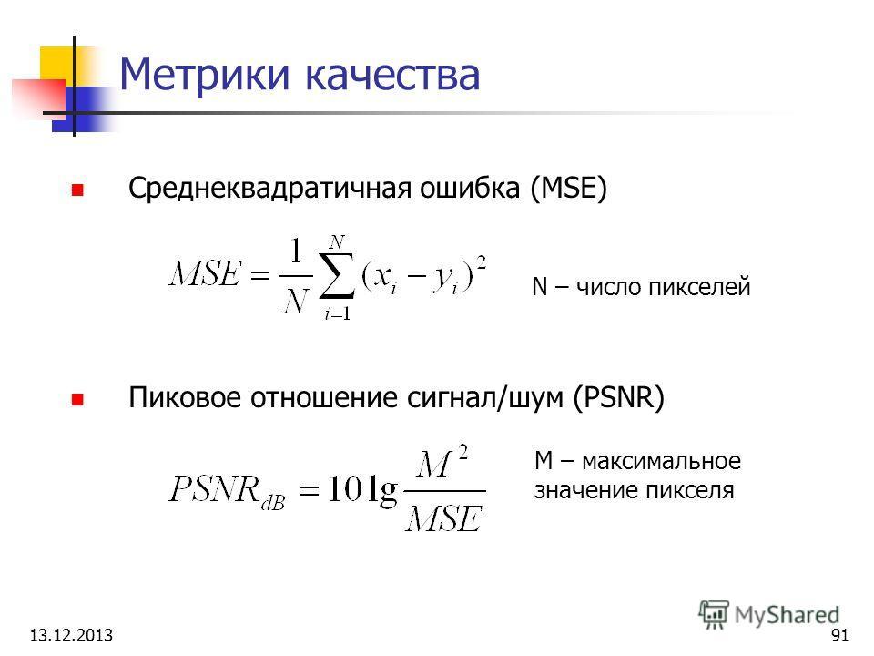 Метрики качества Среднеквадратичная ошибка (MSE) Пиковое отношение сигнал/шум (PSNR) N – число пикселей M – максимальное значение пикселя 13.12.201391