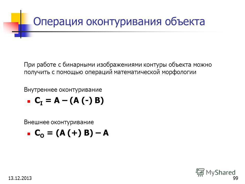 Операция оконтуривания объекта При работе с бинарными изображениями контуры объекта можно получить с помощью операций математической морфологии Внутреннее оконтуривание C I = A – (A (-) B) Внешнее оконтуривание C O = (A (+) B) – A 13.12.201399