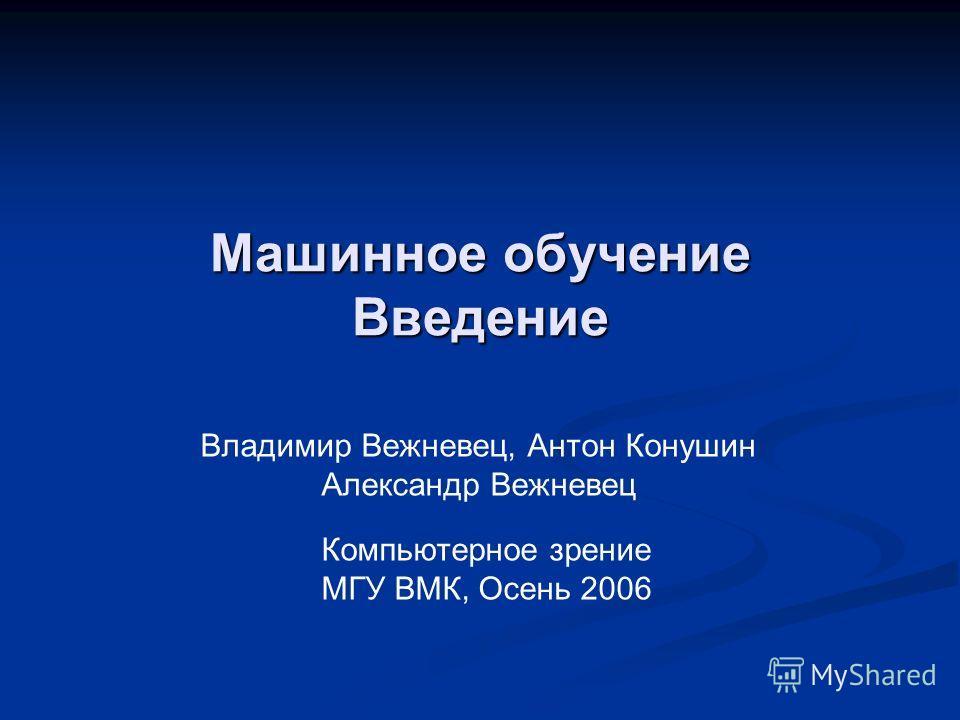 Машинное обучение Введение Владимир Вежневец, Антон Конушин Александр Вежневец Компьютерное зрение МГУ ВМК, Осень 2006