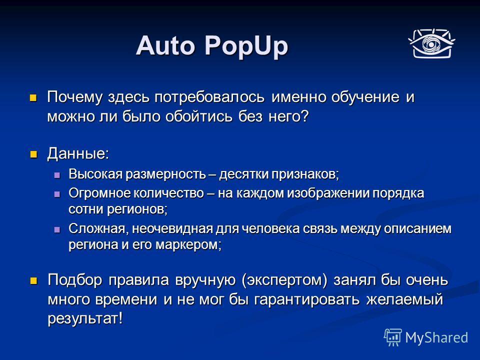 Auto PopUp Почему здесь потребовалось именно обучение и можно ли было обойтись без него? Почему здесь потребовалось именно обучение и можно ли было обойтись без него? Данные: Данные: Высокая размерность – десятки признаков; Высокая размерность – деся