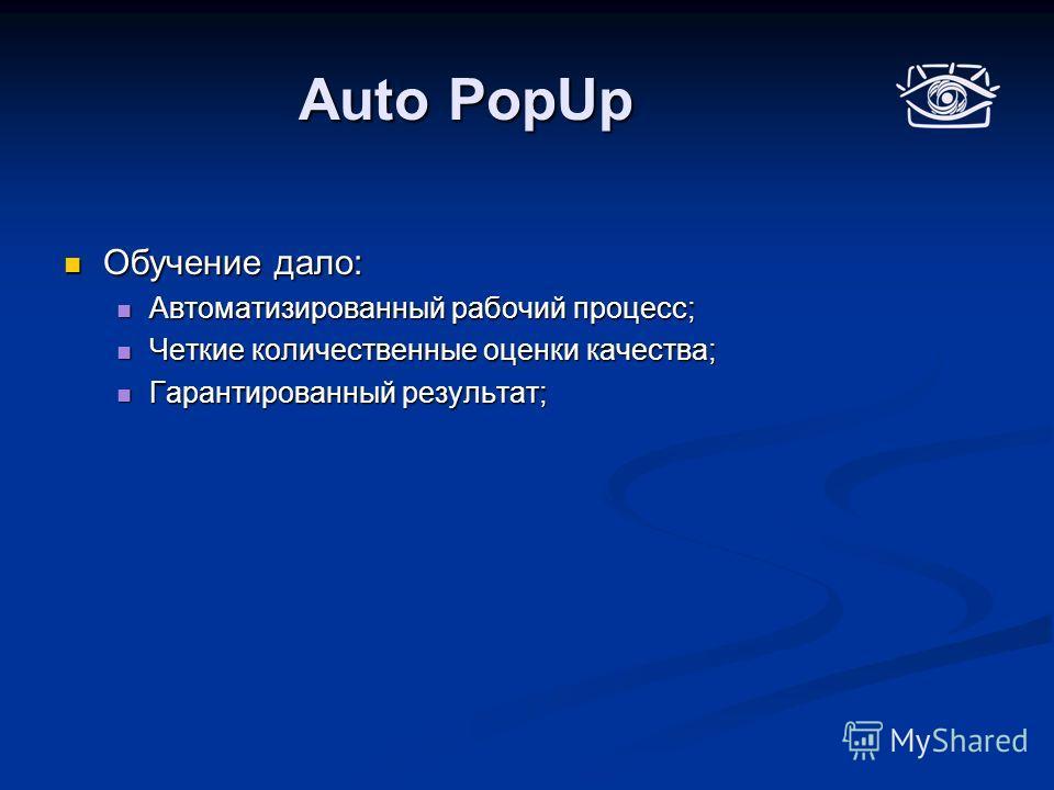 Auto PopUp Обучение дало: Обучение дало: Автоматизированный рабочий процесс; Автоматизированный рабочий процесс; Четкие количественные оценки качества; Четкие количественные оценки качества; Гарантированный результат; Гарантированный результат;